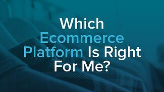 Which-Ecommerce Platform Is Right For Me-.jpg